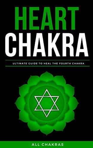 The Heart Chakra: Beginner Guide of Chakra Details, Symptoms, Healing Methods as Aromatherapy, Crystal Healing, Mudra, Yoga, Meditation, Affirmation, Foods and Many More (English Edition)