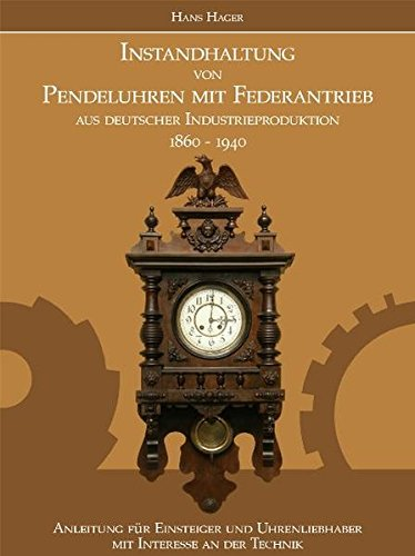 Instandhaltung von Pendeluhren mit Federantrieb aus deutscher Industrieproduktion 1860-1940: Anleitung für Einsteiger und Uhrenliebhaber mit Interesse an der Technik