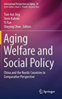 Aging Welfare and Social Policy: China and the Nordic Countries in Comparative Perspective (International Perspectives on Aging (20))