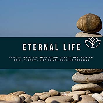 Eternal Life (New Age Music For Meditation, Relaxation, Healing, Reiki, Therapy, Deep Breathing, Mind Focusing)