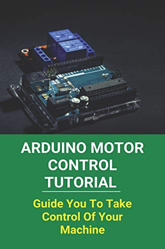 Arduino Motor Control Tutorial: Guide You To Take Control Of Your Machine: Arduino Projects With Code