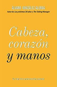 Cabeza, corazón y manos: Un viaje de transformación personal (Spanish Edition) by [Álvaro González Alorda]