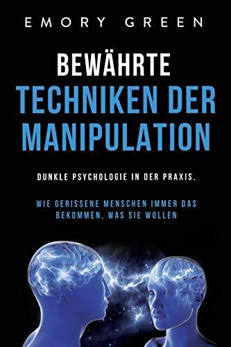 Bewährte Techniken der Manipulation: Dunkle Psychologie in der Praxis. Wie gerissene Menschen immer das bekommen, was sie wollen