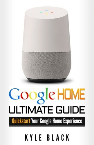 Google Home: Ultimate Guide to Quickstart Your Google Home Experience