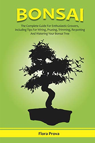 BONSAI: The Complete Guide for Enthusiastic Growers, Including Tips for Wiring, Pruning,Trimming, Re-potting and Watering Your Bonsai Tree