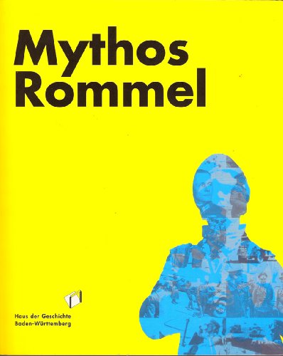Mythos Rommel: Katalog zur Sonderausstellung, 18. Dezember 2008 bis 30. August 2009; verlängert bis 20. September 2009; Haus der Geschichte Baden-Württemberg