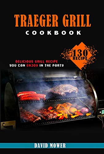 Traeger Grill Cookbook : 130 Delicious Grill Recipe You can Enjoy In The Party (English Edition)
