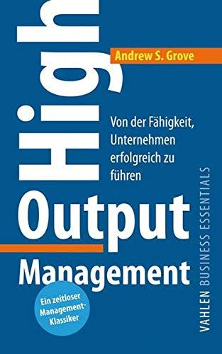 High Output Management: Von der Fähigkeit, Unternehmen erfolgreich zu führen