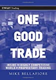 One Good Trade: Inside the Highly Competitive World of Proprietary Trading (Wiley Trading Series) - Mike Bellafiore