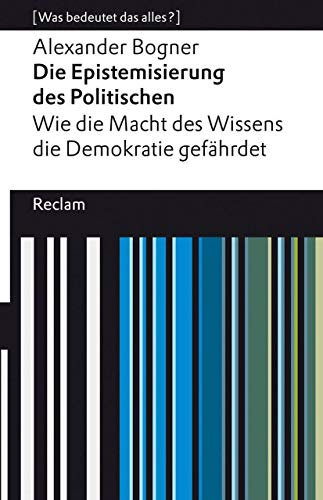 Die Epistemisierung des Politischen. Wie die Macht des Wissens die Demokratie gefährdet: [Was bedeutet das alles?] (Reclams Universal-Bibliothek)