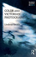 Color and Victorian Photography (Key Texts in Victorian Photography)
