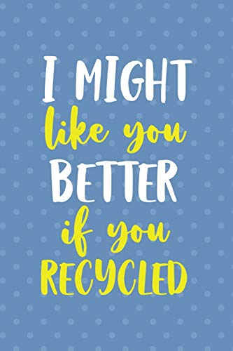 I Might Like You Better If You Recicled: Notebook Journal Composition Blank Lined Diary Notepad 120 Pages Paperback Blue Points Recycle