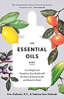 The Essential Oils Diet: Lose Weight and Transform Your Health with the Power of Essential Oils and Bioactive Foods by [Eric  Zielinski D.C.]