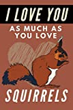 I Love You As Much As You Love Squirrels: Blank Lined Journal Notebook Squirrel Gift for Squirrel Lovers