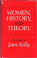 Women, History and Theory: Essays of Joan Kelly (Women in Culture and Society Series)