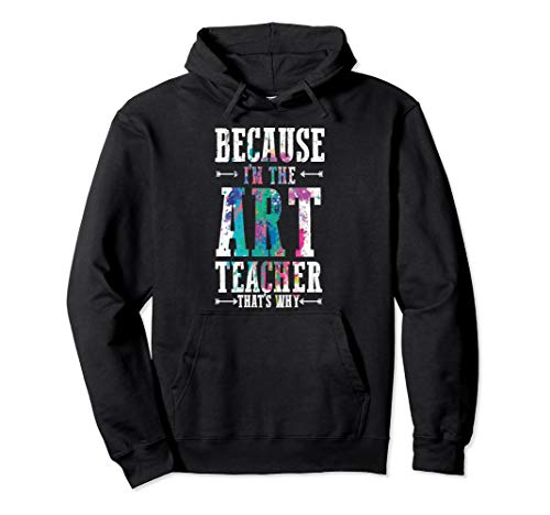 Because I'm The Art Teacher That's Why Funny Teachers Quote Pullover Hoodie