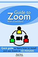 Guide to Zoom: a quick guide to learn how to install and use Zoom Meetings in 10 minutes with Screenshots Front Cover
