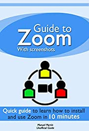 Guide to Zoom: a quick guide to learn how to install and use Zoom Meetings in 10 minutes with Screenshots (Unofficial guide)
