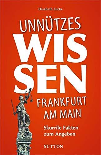 Unnützes Wissen Frankfurt am Main, skurrile Fakten zum Angeben, der reich illustrierte Begleiter für Besserwisser und alle, die es werden möchten (Sutton Heimatarchiv)
