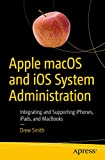 Apple macOS and iOS System Administration: Integrating and Supporting iPhones, iPads, and MacBooks (English Edition)