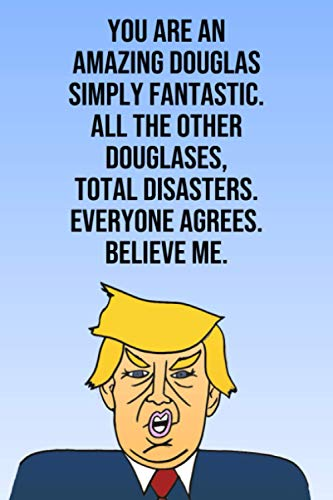 You Are An Amazing Douglas Simply Fantastic All the Other Douglases Total Disasters Everyone Agrees Believe Me: Donald Trump 110-Page Blank Birthday Gag Gift Idea Better Than A Card