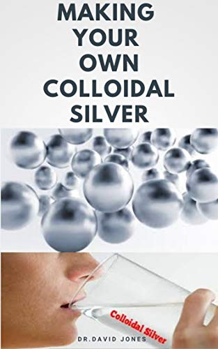MAKING YOUR OWN COLOIDAL SILVER: DIY Guide On Everything You Need To Know On Making Your Own Colloidal Silver at The Comfort Of Your Home (English Edition)