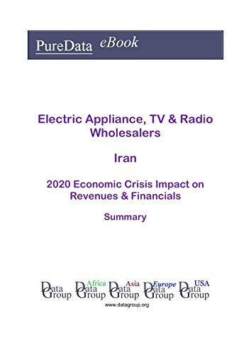 Electric Appliance, TV & Radio Wholesalers Iran Summary: 2020 Economic Crisis Impact on Revenues & Financials (English Edition)