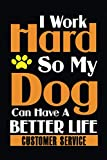 I Work Hard So My Dog Can Have A Better Life - CUSTOMER SERVICE -: Dog Animal Notebook Journal / journal gift ideas Jobs, 110 Pages, 6x9, DOG LOVERS ... Cute Gifts For Dogs Lovers Novelty Notebook