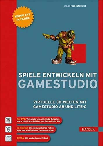 Spiele entwickeln mit Gamestudio: Virtuelle 3D-Welten mit Gamestudio A8 und Lite-C
