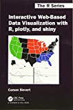 Sievert, C: Interactive Web-Based Data Visualization with R, (Chapman & Hall/CRC, the R) - Carson Sievert