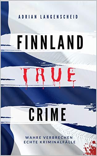 FINNLAND TRUE CRIME I Wahre Verbrechen – Echte Kriminalfälle I: schockierende Kurzgeschichten über Mord, Raub, Entführung, Missbrauch und Diebstahl I (True Crime International 6)