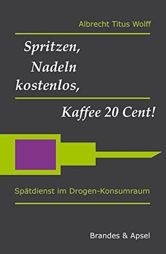 Spritzen, Nadeln kostenlos, Kaffee 20 Cent!: Spätdienst im Drogen-Konsumraum (literarisches programm)