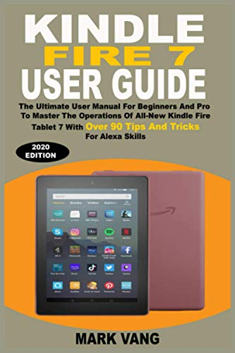 KINDLE FIRE 7 USER GUIDE: The Ultimate User Manual For Beginners And Pro To Master The Techniques And Operations Of All-New Kindle Fire Tablet 7 With Over 90 Tips And Tricks For Alexa Skills