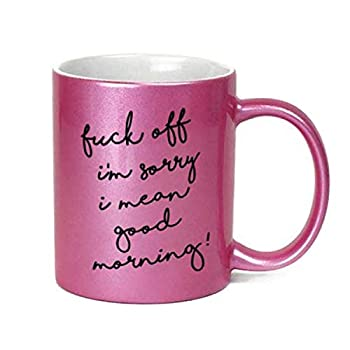 Fuck Off I Mean Good Morning Inappropriate 11 oz Metallic Pink Novelty Funny Coffee Mug