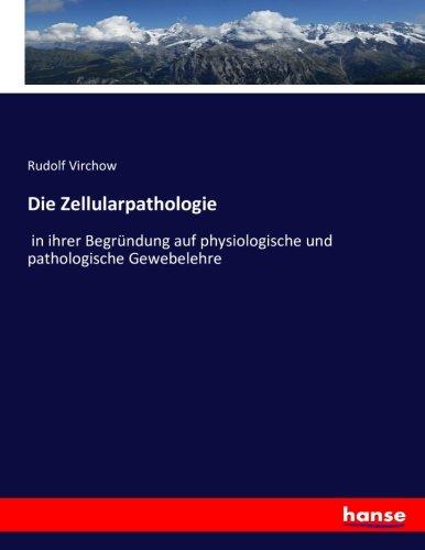 Die Zellularpathologie: in ihrer Begründung auf physiologische und pathologische Gewebelehre