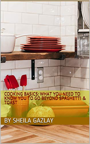 Cooking Basics: What You Need To Know You To Go Beyond Spaghetti & Toast: What You Need To Know You To Go Beyond Spaghetti & Toast (English Edition)