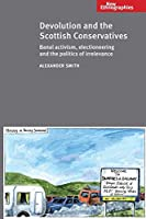 Devolution and the Scottish Conservatives: Banal Activism, Electioneering and the Politics of Irrelevance (New Ethnographies)