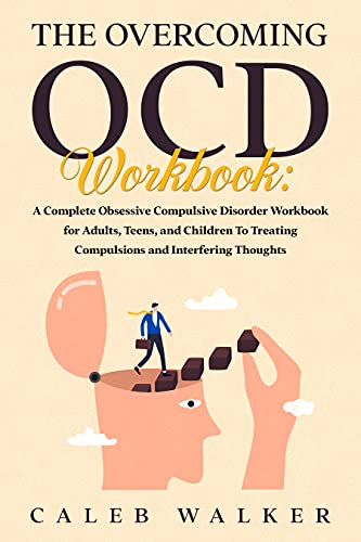 The Overcoming OCD Workbook : A Complete Obsessive Compulsive Disorder Workbook for Adults, Teens, and Children To Treating Compulsions and Interfering Thoughts