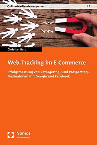 Web-Tracking im E-Commerce: Erfolgsmessung von Retargeting- und Prospecting-Maßnahmen mit Google und Facebook (Online-Medien-Management 7)