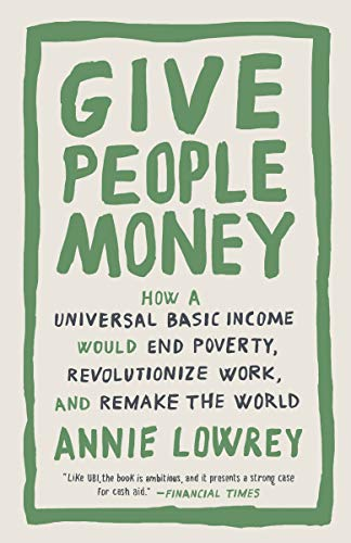 Give People Money: How a Universal Basic Income Would End Poverty, Revolutionize Work, and Remake the World by [Annie Lowrey]