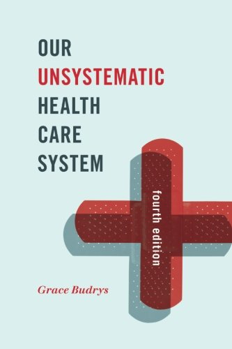 Compare Textbook Prices for Our Unsystematic Health Care System Fourth Edition ISBN 9781442248472 by Budrys PhD  Professor Emerita  Sociology and MPH Program  DePaul University, Grace