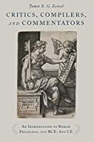 Critics, Compilers, and Commentators: An Introduction to Roman Philology, 200 BCE-800 CE