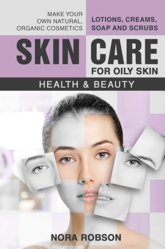 Skin care: For oily skin. Lotions, creams, soap and scrubs. Make your own natural, organic cosmetics.: Health & Beauty. (Volume 2)