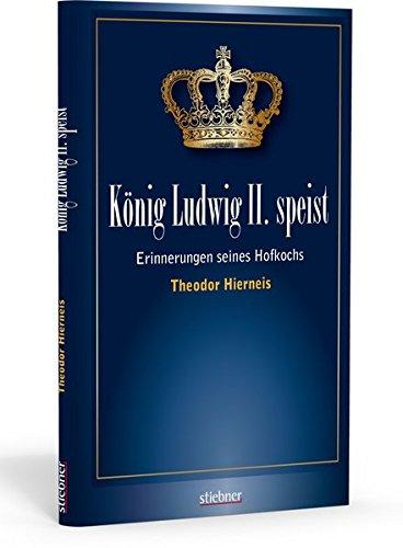 König Ludwig II speist: Erinnerungen seines Hofkochs Theodor Hierneis