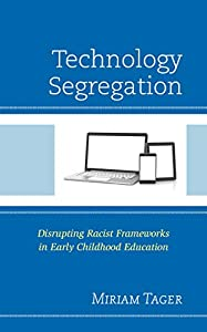 Technology Segregation: Disrupting Racist Frameworks in Early Childhood Education (Race and Education in the Twenty-First Century)