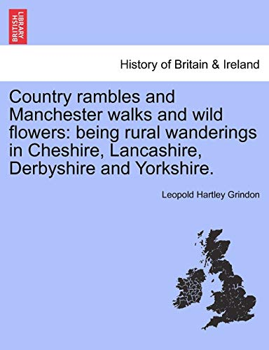 Country rambles and Manchester walks and wild flowers: being rural wanderings in Cheshire, Lancashire, Derbyshire and Yorkshire.