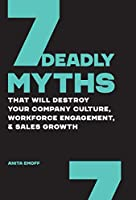 7 Deadly Myths: That Will Destroy Your Company Culture, Workforce Engagement, & Sales Growth