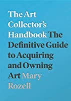 The Art Collector's Handbook: The Definitive Guide to Acquiring and Owning Art