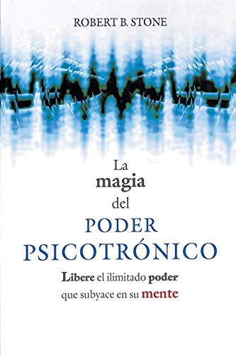 La Magia del Poder Psicotronico: Libere el Ilimitado Poder Que Subyace en su Mente