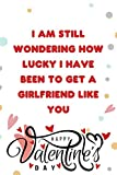 I Am Still Wondering How Lucky I Have Been to Get a Girlfriend Like You, Happy Valentine's Day: Cute Valentines Day Notebook Journal, Great Gift for ... Best Friend, Wife, Husband, Men, Women...